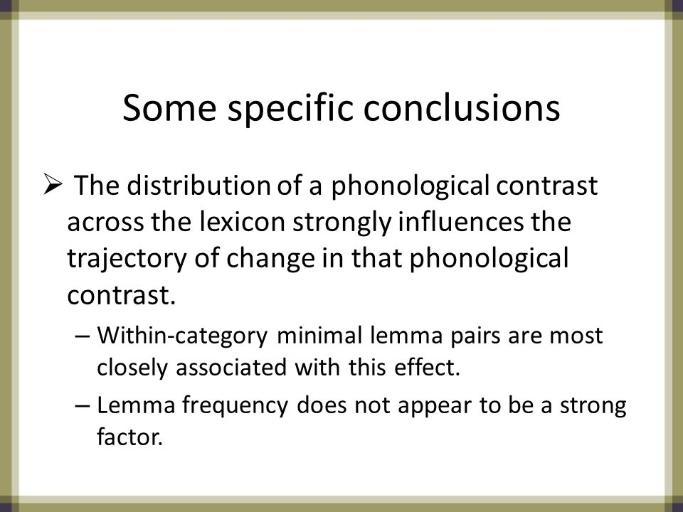 Some specific conclusions  The distribution of a phonological contrast across the lexicon strongly influences the trajectory of change in that phonological contrast.