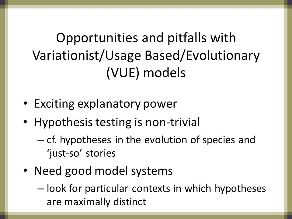 Opportunities and pitfalls with Variationist/Usage Based/Evolutionary (VUE) models Exciting explanatory power Hypothesis testing is non-trivial – cf.