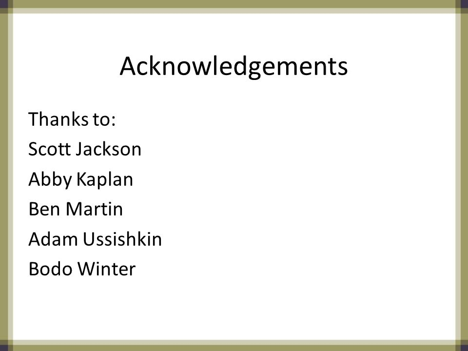 Acknowledgements Thanks to: Scott Jackson Abby Kaplan Ben Martin Adam Ussishkin Bodo Winter