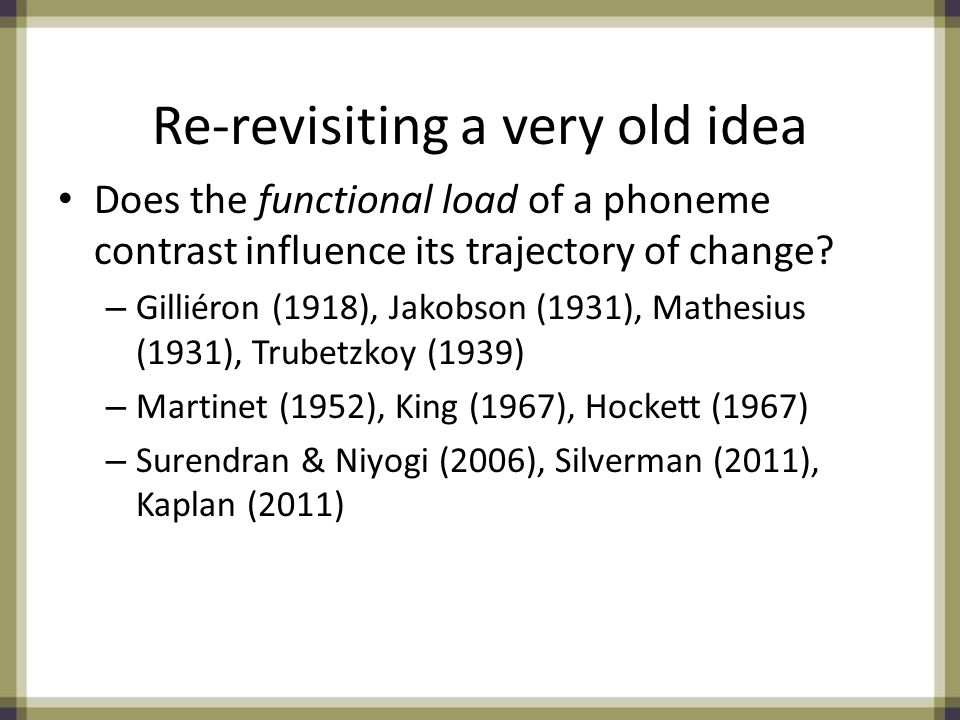 Re-revisiting a very old idea Does the functional load of a phoneme contrast influence its trajectory of change.