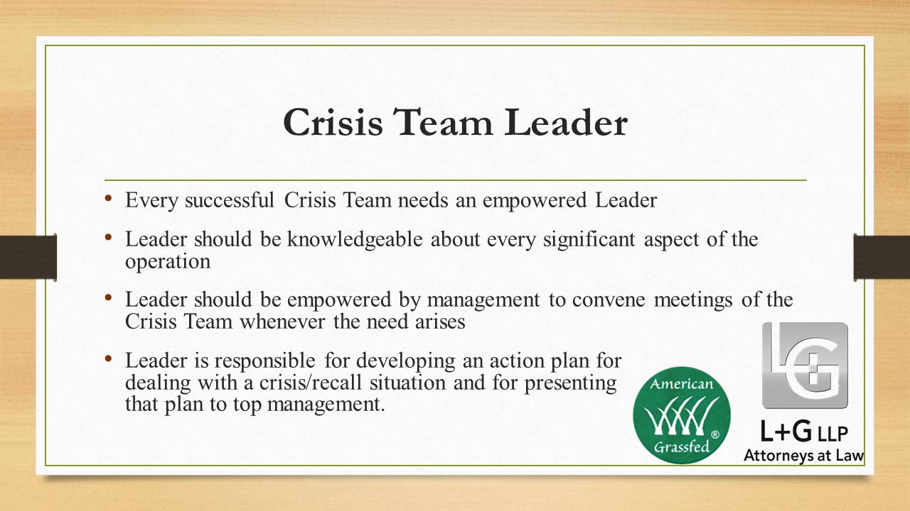 Crisis Team Leader Every successful Crisis Team needs an empowered Leader Leader should be knowledgeable about every significant aspect of the operation Leader should be empowered by management to convene meetings of the Crisis Team whenever the need arises Leader is responsible for developing an action plan for dealing with a crisis/recall situation and for presenting that plan to top management.