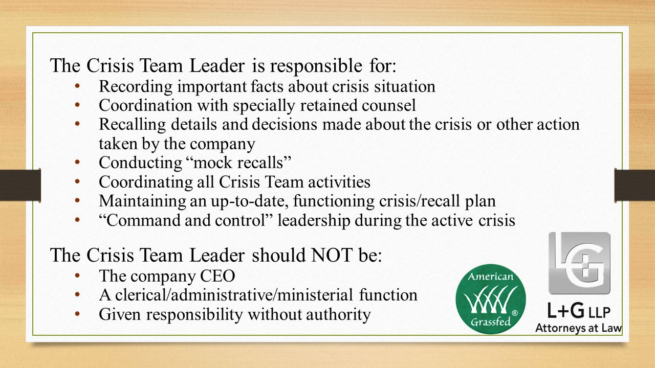 The Crisis Team Leader is responsible for: Recording important facts about crisis situation Coordination with specially retained counsel Recalling details and decisions made about the crisis or other action taken by the company Conducting mock recalls Coordinating all Crisis Team activities Maintaining an up-to-date, functioning crisis/recall plan Command and control leadership during the active crisis The Crisis Team Leader should NOT be: The company CEO A clerical/administrative/ministerial function Given responsibility without authority