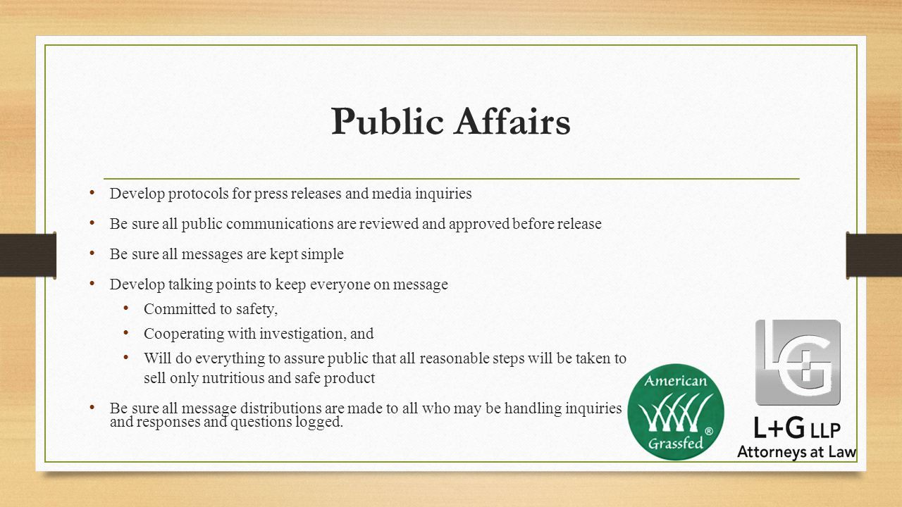 Public Affairs Develop protocols for press releases and media inquiries Be sure all public communications are reviewed and approved before release Be sure all messages are kept simple Develop talking points to keep everyone on message Committed to safety, Cooperating with investigation, and Will do everything to assure public that all reasonable steps will be taken to sell only nutritious and safe product Be sure all message distributions are made to all who may be handling inquiries and responses and questions logged.