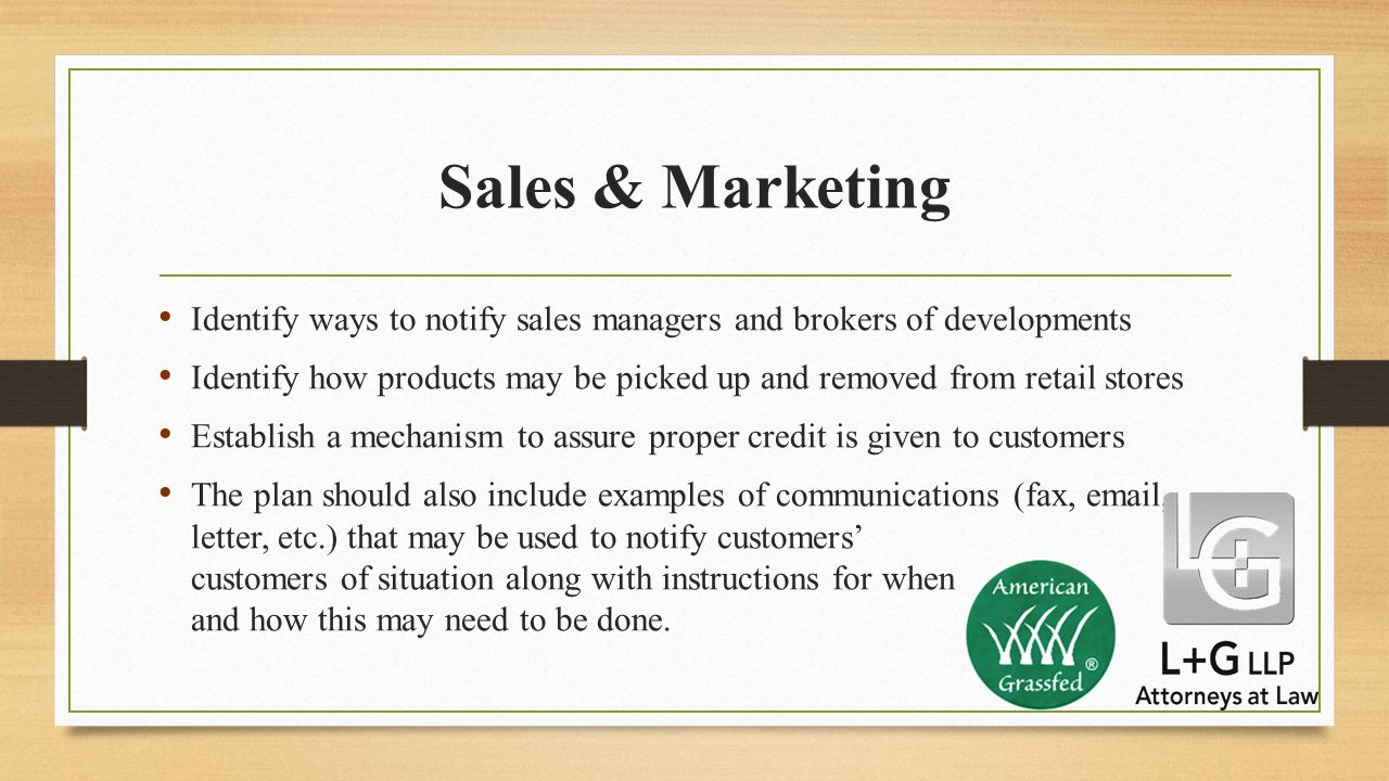 Sales & Marketing Identify ways to notify sales managers and brokers of developments Identify how products may be picked up and removed from retail stores Establish a mechanism to assure proper credit is given to customers The plan should also include examples of communications (fax, email, letter, etc.) that may be used to notify customers' customers of situation along with instructions for when and how this may need to be done.
