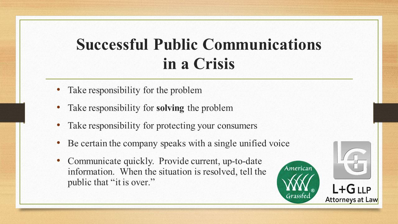 Successful Public Communications in a Crisis Take responsibility for the problem Take responsibility for solving the problem Take responsibility for protecting your consumers Be certain the company speaks with a single unified voice Communicate quickly.