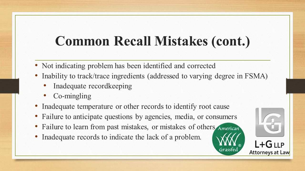 Common Recall Mistakes (cont.) Not indicating problem has been identified and corrected Inability to track/trace ingredients (addressed to varying degree in FSMA) Inadequate recordkeeping Co-mingling Inadequate temperature or other records to identify root cause Failure to anticipate questions by agencies, media, or consumers Failure to learn from past mistakes, or mistakes of others Inadequate records to indicate the lack of a problem.
