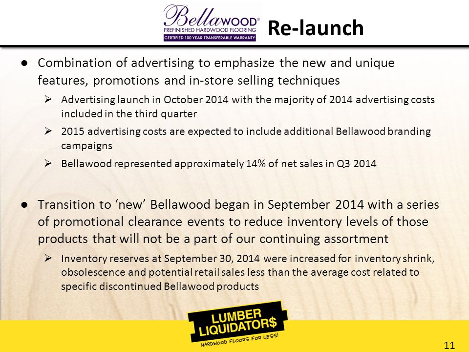 11 ●Combination of advertising to emphasize the new and unique features, promotions and in-store selling techniques  Advertising launch in October 2014 with the majority of 2014 advertising costs included in the third quarter  2015 advertising costs are expected to include additional Bellawood branding campaigns  Bellawood represented approximately 14% of net sales in Q3 2014 ●Transition to 'new' Bellawood began in September 2014 with a series of promotional clearance events to reduce inventory levels of those products that will not be a part of our continuing assortment  Inventory reserves at September 30, 2014 were increased for inventory shrink, obsolescence and potential retail sales less than the average cost related to specific discontinued Bellawood products Re-launch