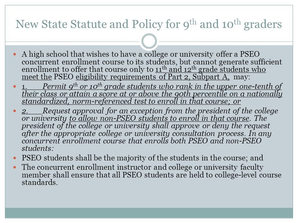 New State Statute and Policy for 9 th and 10 th graders A high school that wishes to have a college or university offer a PSEO concurrent enrollment course to its students, but cannot generate sufficient enrollment to offer that course only to 11 th and 12 th grade students who meet the PSEO eligibility requirements of Part 2, Subpart A, may: 1.Permit 9 th or 10 th grade students who rank in the upper one-tenth of their class or attain a score at or above the 90th percentile on a nationally standardized, norm-referenced test to enroll in that course; or 2.Request approval for an exception from the president of the college or university to allow non-PSEO students to enroll in that course.