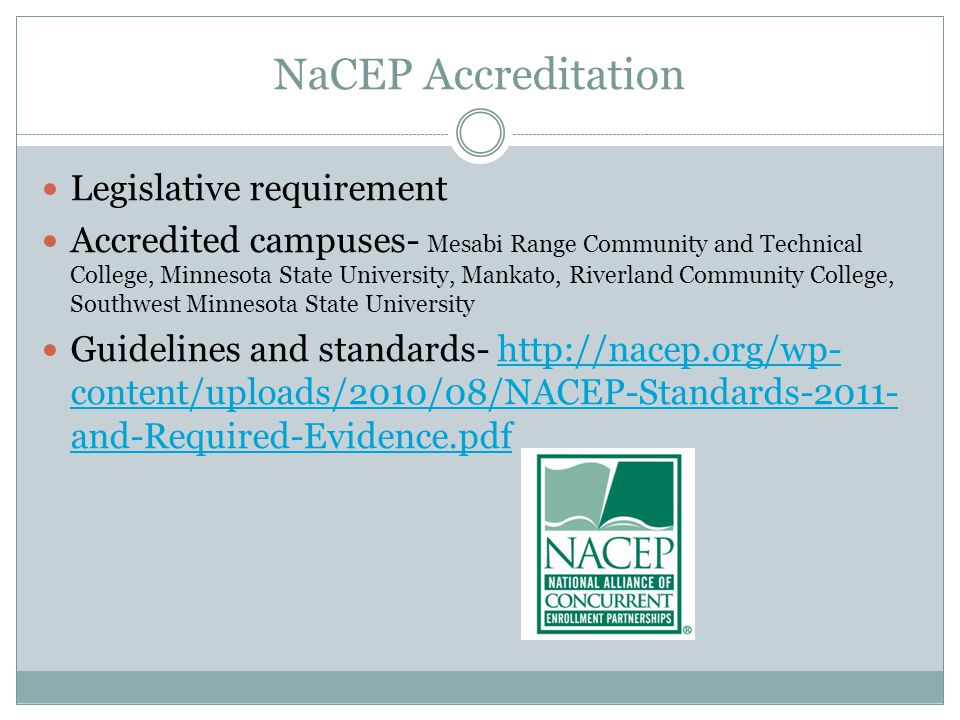 NaCEP Accreditation Legislative requirement Accredited campuses- Mesabi Range Community and Technical College, Minnesota State University, Mankato, Riverland Community College, Southwest Minnesota State University Guidelines and standards-   content/uploads/2010/08/NACEP-Standards and-Required-Evidence.pdfhttp://nacep.org/wp- content/uploads/2010/08/NACEP-Standards and-Required-Evidence.pdf