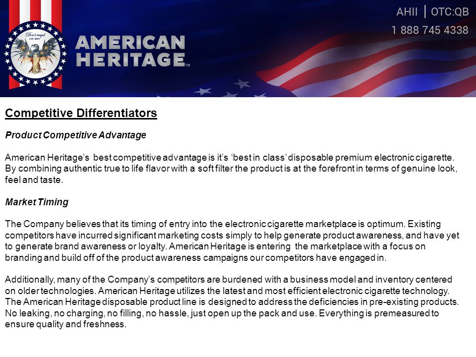 Competitive Differentiators Product Competitive Advantage American Heritage's best competitive advantage is it's 'best in class' disposable premium electronic cigarette.