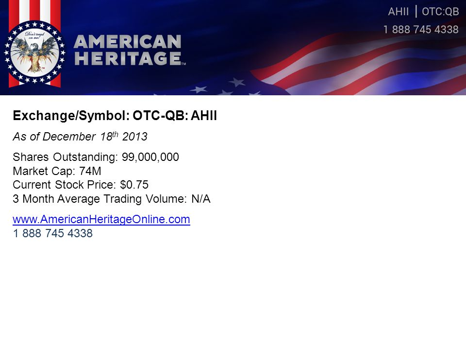 Exchange/Symbol: OTC-QB: AHII As of December 18 th 2013 Shares Outstanding: 99,000,000 Market Cap: 74M Current Stock Price: $0.75 3 Month Average Trading Volume: N/A www.AmericanHeritageOnline.com 1 888 745 4338