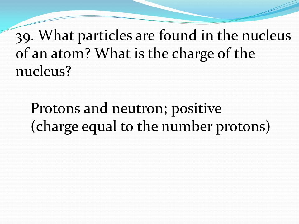 Protons and neutron; positive (charge equal to the number protons) 39. What particles are found in the nucleus of an atom? What is the charge of the n