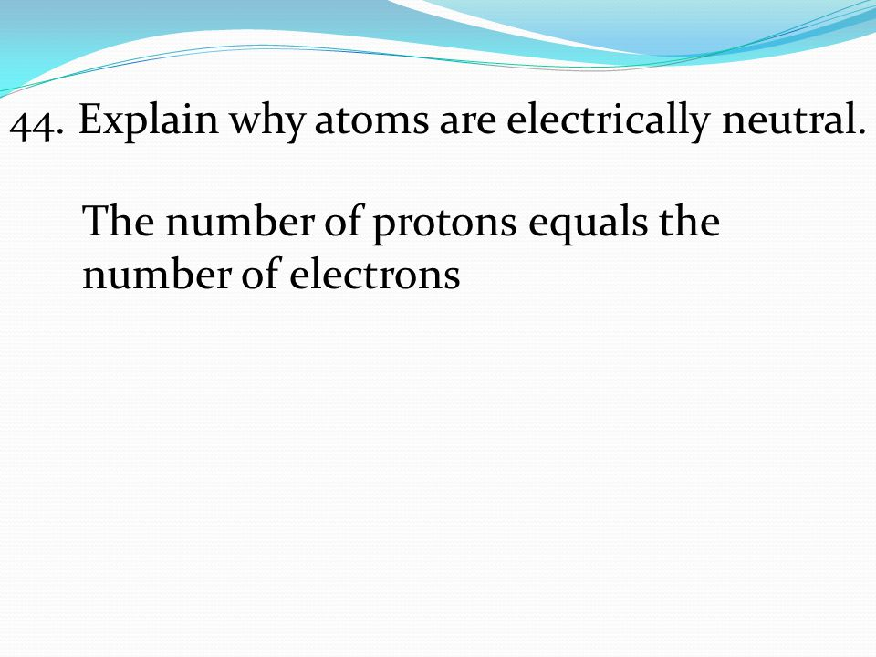 The number of protons equals the number of electrons 44. Explain why atoms are electrically neutral.