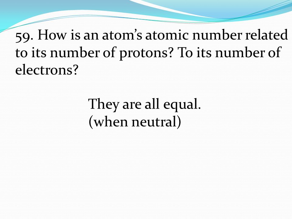 They are all equal. (when neutral) 59. How is an atom's atomic number related to its number of protons? To its number of electrons?