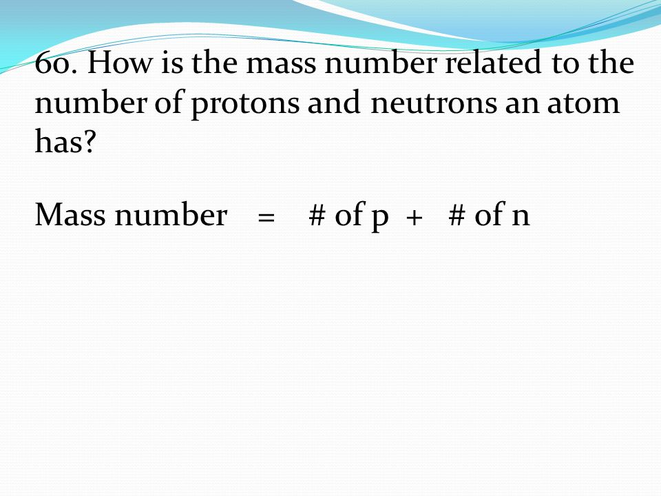 Mass number = # of p + # of n 60. How is the mass number related to the number of protons and neutrons an atom has?