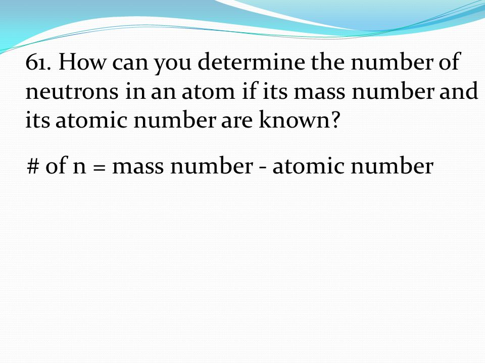 # of n = mass number - atomic number 61. How can you determine the number of neutrons in an atom if its mass number and its atomic number are known?