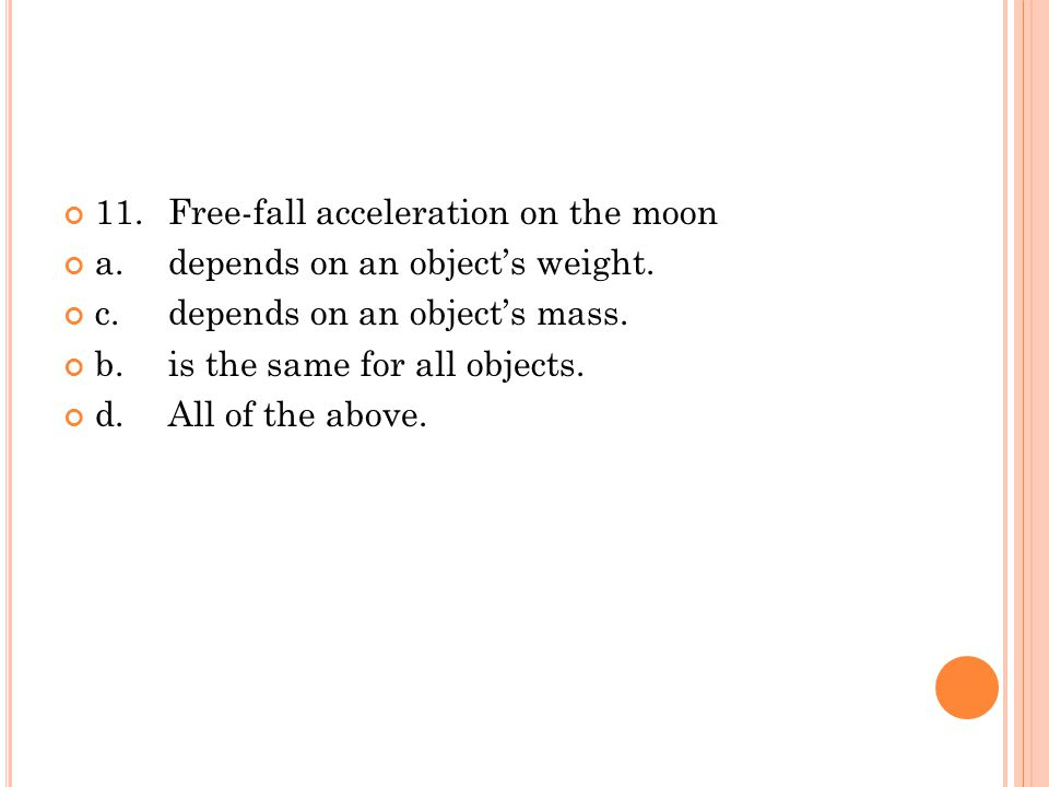 11. Free-fall acceleration on the moon a.depends on an object's weight. c.depends on an object's mass. b.is the same for all objects. d.All of the abo