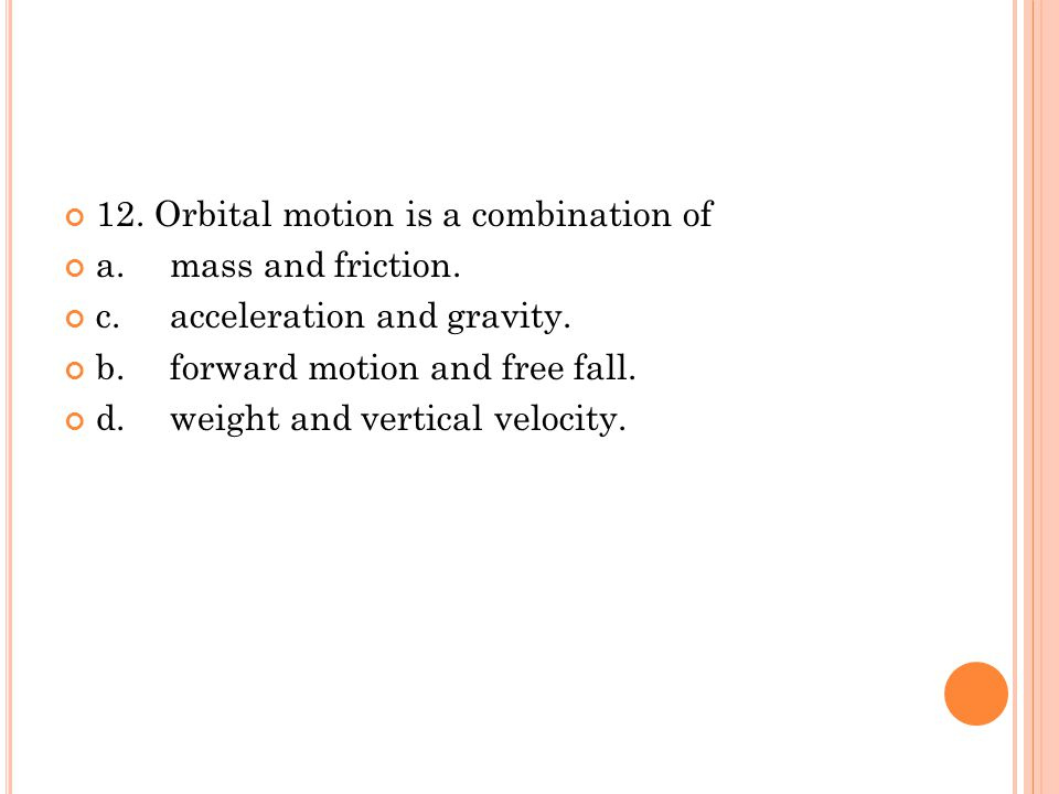 12. Orbital motion is a combination of a.mass and friction. c.acceleration and gravity. b.forward motion and free fall. d.weight and vertical velocity