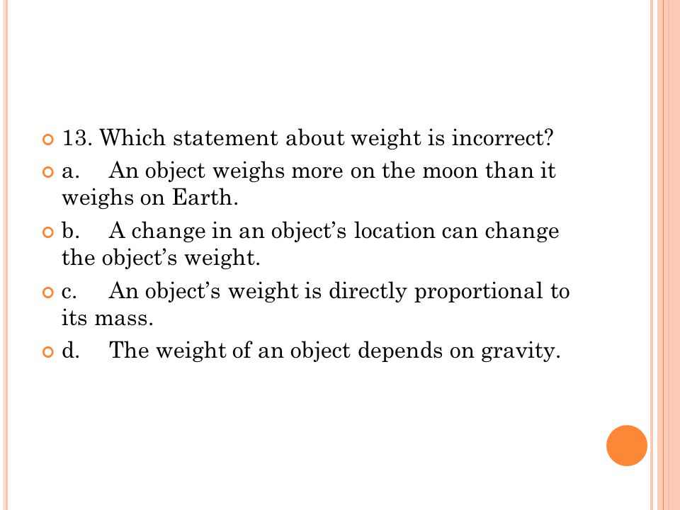 13. Which statement about weight is incorrect? a.An object weighs more on the moon than it weighs on Earth. b.A change in an object's location can cha
