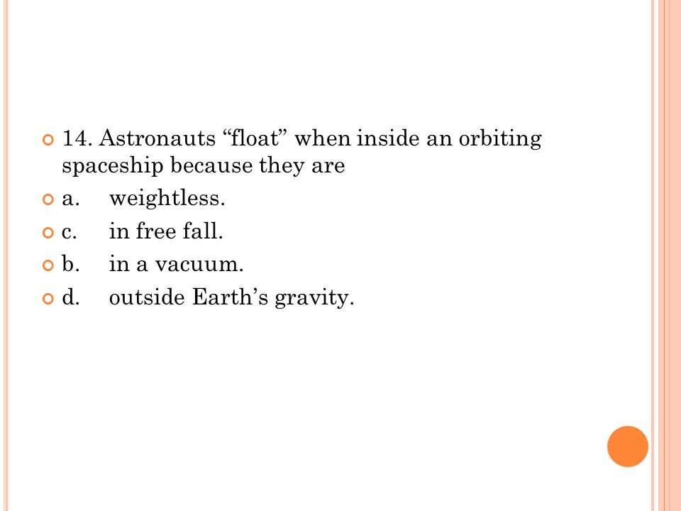 """14. Astronauts """"float"""" when inside an orbiting spaceship because they are a.weightless. c.in free fall. b.in a vacuum. d.outside Earth's gravity."""