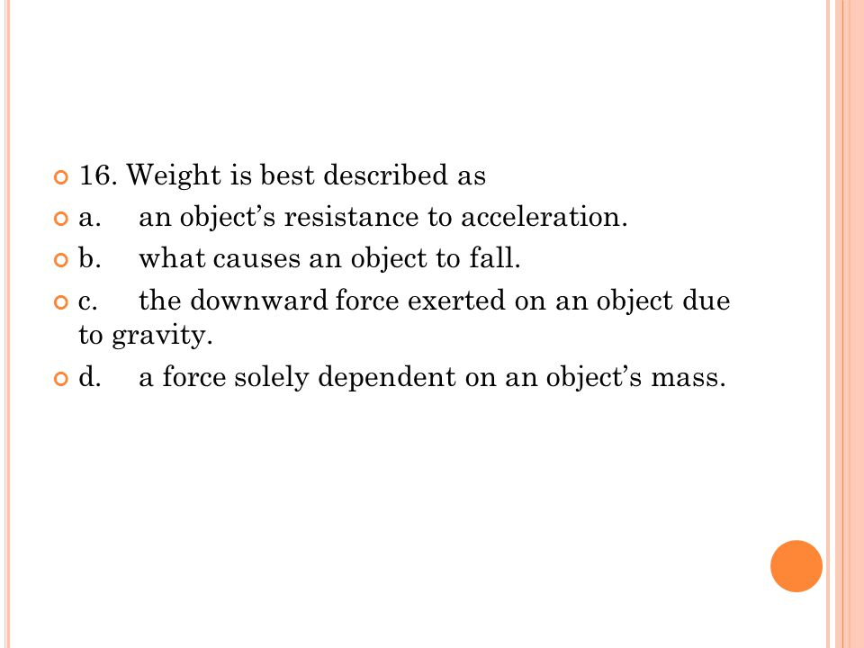 16. Weight is best described as a.an object's resistance to acceleration. b.what causes an object to fall. c.the downward force exerted on an object d