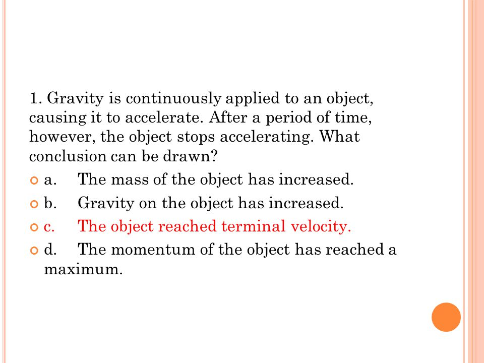 1. Gravity is continuously applied to an object, causing it to accelerate. After a period of time, however, the object stops accelerating. What conclu