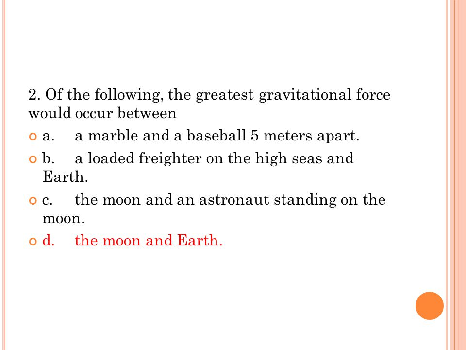 2. Of the following, the greatest gravitational force would occur between a.a marble and a baseball 5 meters apart. b.a loaded freighter on the high s