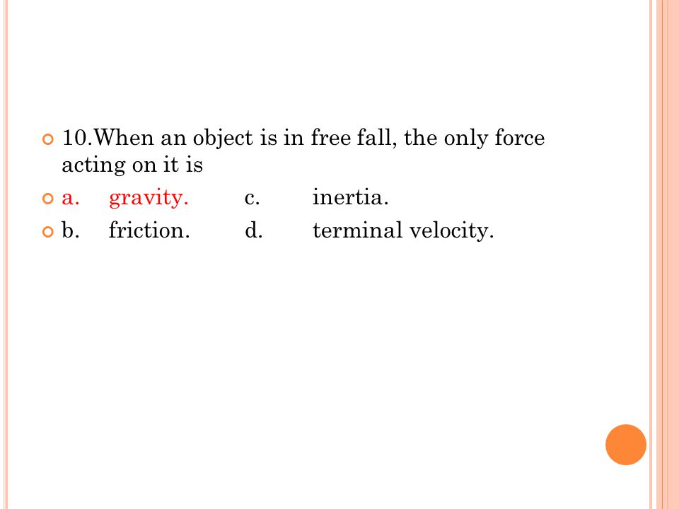 10.When an object is in free fall, the only force acting on it is a.gravity.c.inertia. b.friction.d.terminal velocity.