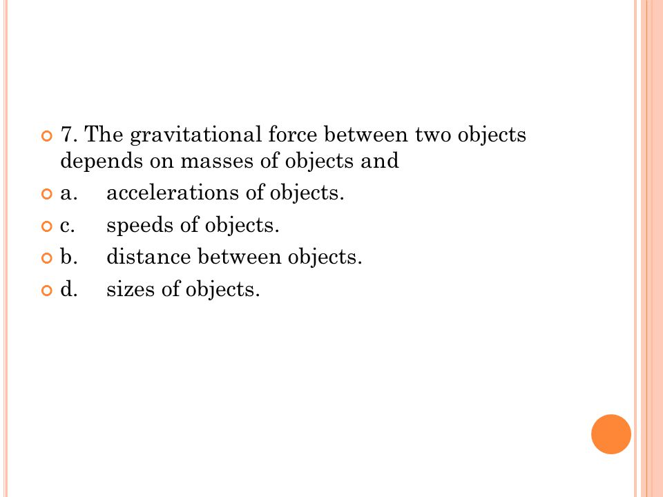 7. The gravitational force between two objects depends on masses of objects and a.accelerations of objects. c.speeds of objects. b.distance between ob