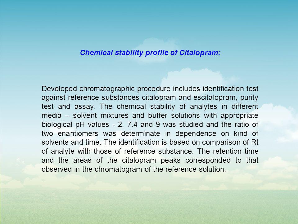 Chemical stability profile of Citalopram: Developed chromatographic procedure includes identification test against reference substances citalopram and escitalopram, purity test and assay.