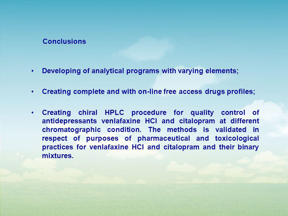 Developing of analytical programs with varying elements; Creating complete and with on-line free access drugs profiles; Creating chiral HPLC procedure for quality control of antidepressants venlafaxine HCl and citalopram at different chromatographic condition.
