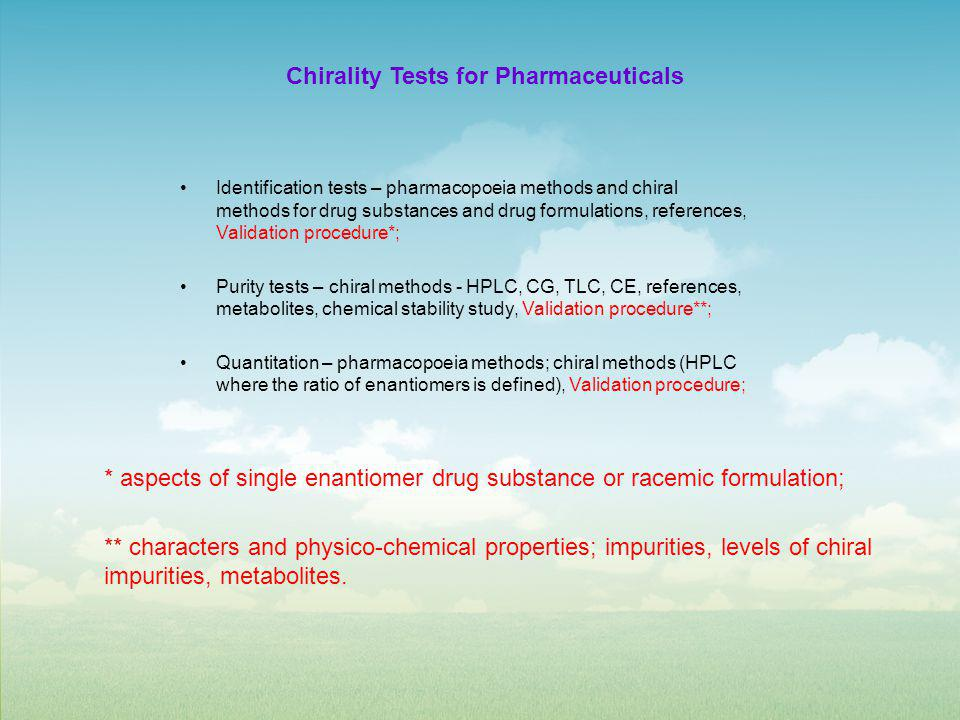 Chirality Tests for Pharmaceuticals Identification tests – pharmacopoeia methods and chiral methods for drug substances and drug formulations, references, Validation procedure*; Purity tests – chiral methods - HPLC, CG, TLC, CE, references, metabolites, chemical stability study, Validation procedure**; Quantitation – pharmacopoeia methods; chiral methods (HPLC where the ratio of enantiomers is defined), Validation procedure; * aspects of single enantiomer drug substance or racemic formulation; ** characters and physico-chemical properties; impurities, levels of chiral impurities, metabolites.
