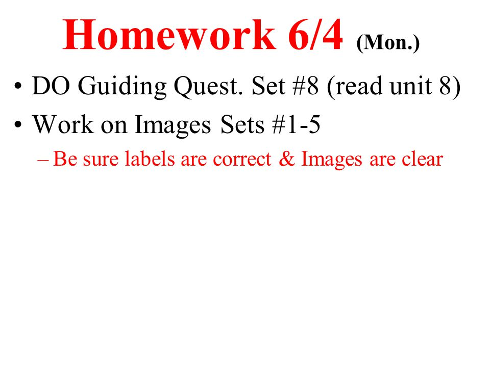 Homework 6/4 (Mon.) DO Guiding Quest. Set #8 (read unit 8) Work on Images Sets #1-5 –Be sure labels are correct & Images are clear