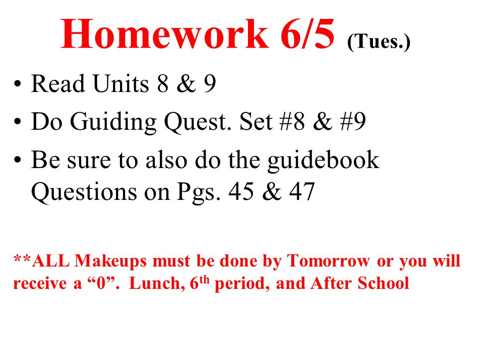 Homework 6/5 (Tues.) Read Units 8 & 9 Do Guiding Quest. Set #8 & #9 Be sure to also do the guidebook Questions on Pgs. 45 & 47 **ALL Makeups must be d