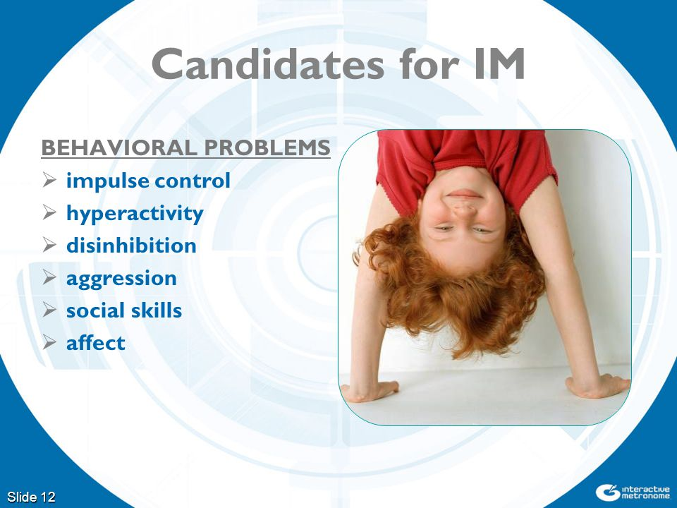 Slide 12 Candidates for IM BEHAVIORAL PROBLEMS  impulse control  hyperactivity  disinhibition  aggression  social skills  affect
