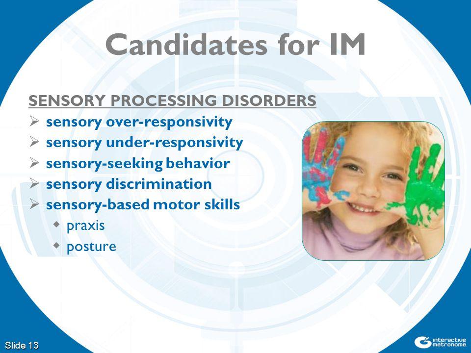 Slide 13 Candidates for IM SENSORY PROCESSING DISORDERS  sensory over-responsivity  sensory under-responsivity  sensory-seeking behavior  sensory discrimination  sensory-based motor skills  praxis  posture