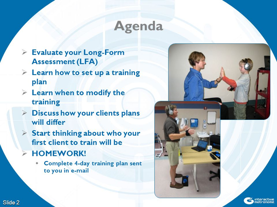 Agenda  Evaluate your Long-Form Assessment (LFA)  Learn how to set up a training plan  Learn when to modify the training  Discuss how your clients plans will differ  Start thinking about who your first client to train will be  HOMEWORK.