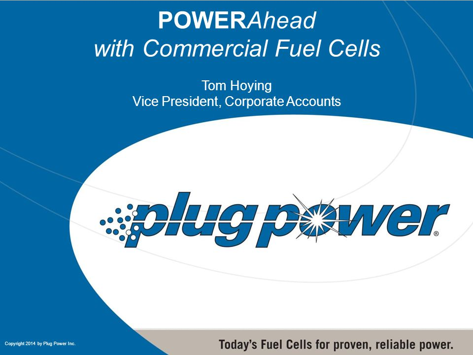 1 1 Copyright 2014 by Plug Power Inc. POWERAhead with Commercial Fuel Cells Tom Hoying Vice President, Corporate Accounts