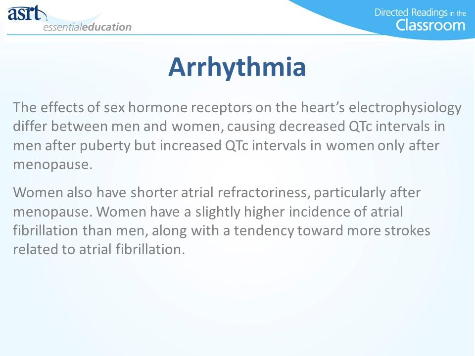 Arrhythmia The effects of sex hormone receptors on the heart's electrophysiology differ between men and women, causing decreased QTc intervals in men after puberty but increased QTc intervals in women only after menopause.