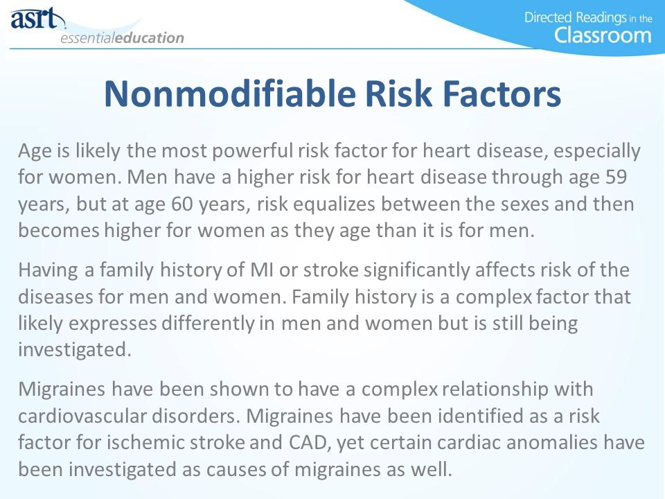 Nonmodifiable Risk Factors Age is likely the most powerful risk factor for heart disease, especially for women.