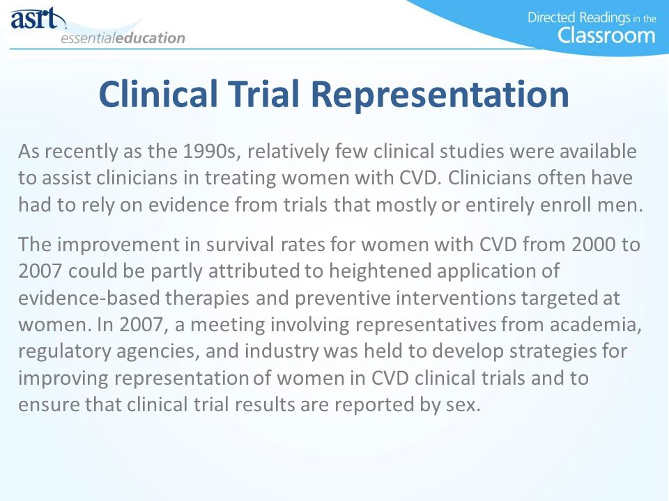 Clinical Trial Representation As recently as the 1990s, relatively few clinical studies were available to assist clinicians in treating women with CVD.