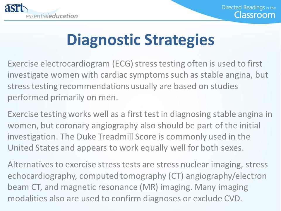 Diagnostic Strategies Exercise electrocardiogram (ECG) stress testing often is used to first investigate women with cardiac symptoms such as stable angina, but stress testing recommendations usually are based on studies performed primarily on men.