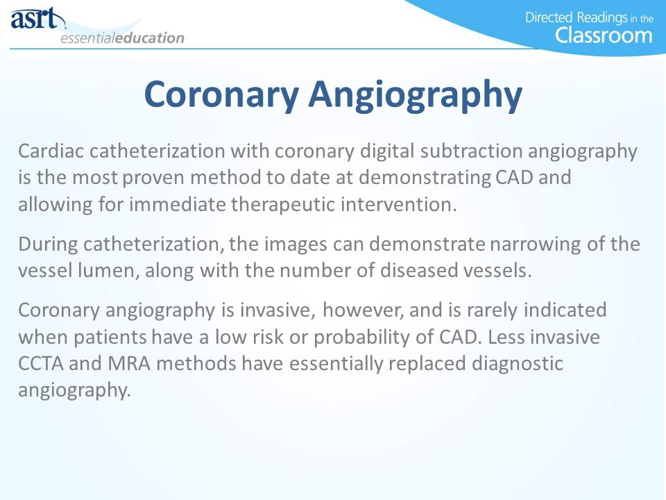 Coronary Angiography Cardiac catheterization with coronary digital subtraction angiography is the most proven method to date at demonstrating CAD and allowing for immediate therapeutic intervention.