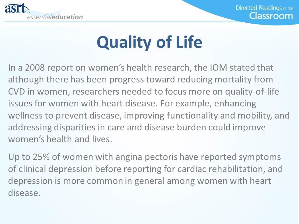 Quality of Life In a 2008 report on women's health research, the IOM stated that although there has been progress toward reducing mortality from CVD in women, researchers needed to focus more on quality-of-life issues for women with heart disease.