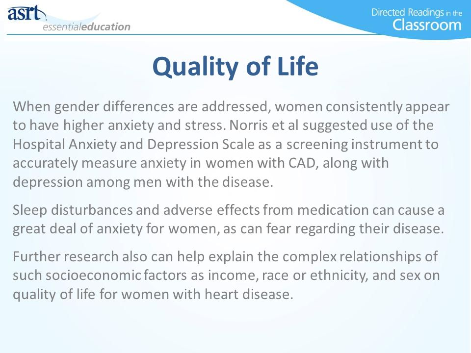 Quality of Life When gender differences are addressed, women consistently appear to have higher anxiety and stress.