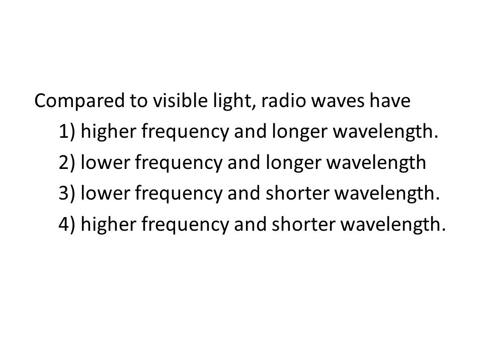 Compared to visible light, radio waves have 1) higher frequency and longer wavelength.
