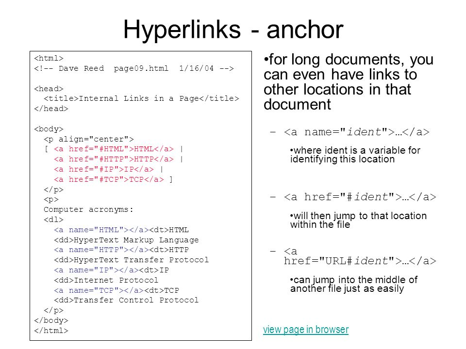 Hyperlinks - anchor for long documents, you can even have links to other locations in that document – … where ident is a variable for identifying this location – … will then jump to that location within the file – … can jump into the middle of another file just as easily Internal Links in a Page [ HTML | HTTP | IP | TCP ] Computer acronyms: HTML HyperText Markup Language HTTP HyperText Transfer Protocol IP Internet Protocol TCP Transfer Control Protocol view page in browser