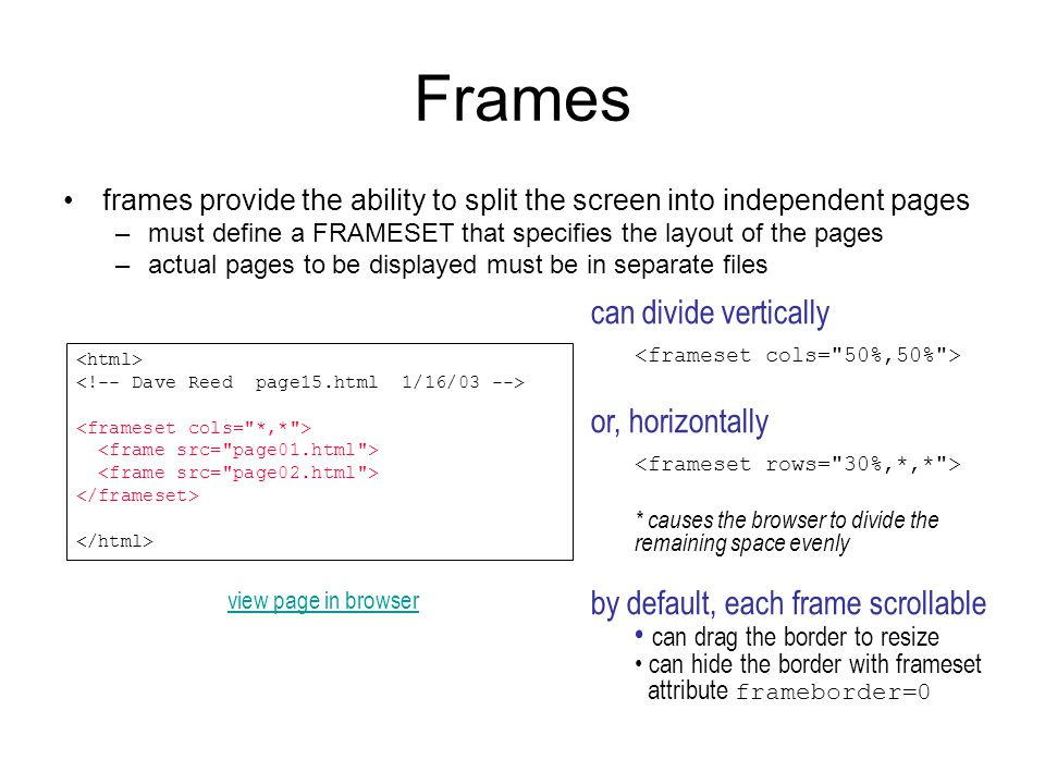Frames frames provide the ability to split the screen into independent pages –must define a FRAMESET that specifies the layout of the pages –actual pages to be displayed must be in separate files can divide vertically or, horizontally * causes the browser to divide the remaining space evenly by default, each frame scrollable can drag the border to resize can hide the border with frameset attribute frameborder=0 view page in browser
