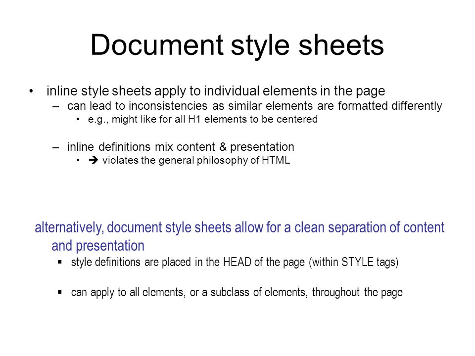 Document style sheets inline style sheets apply to individual elements in the page –can lead to inconsistencies as similar elements are formatted differently e.g., might like for all H1 elements to be centered –inline definitions mix content & presentation  violates the general philosophy of HTML alternatively, document style sheets allow for a clean separation of content and presentation  style definitions are placed in the HEAD of the page (within STYLE tags)  can apply to all elements, or a subclass of elements, throughout the page