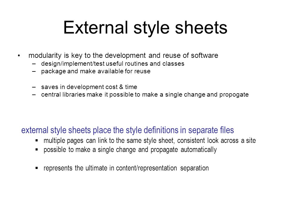 External style sheets modularity is key to the development and reuse of software –design/implement/test useful routines and classes –package and make available for reuse –saves in development cost & time –central libraries make it possible to make a single change and propogate external style sheets place the style definitions in separate files  multiple pages can link to the same style sheet, consistent look across a site  possible to make a single change and propagate automatically  represents the ultimate in content/representation separation